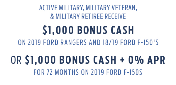 Active Military, Military Veteran, & Military Retiree receive $1,000 Bonus Cash on 2019 Ford Rangers and 18/19 Ford F-150's OR $1,000 Bonus Cash + 0% APR for 72 months on 2019 Ford F-150s
