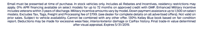 Email must be presented at time of purchase. In stock vehicles only. Includes all Rebates and Incentives, residency restrictions may apply. 0% APR financing available on select models for up to 72 months on approved credit with GMF. Enhanced Military incentive includes veterans within 3 years of discharge. Military incentive amounts vary by model. Down payment assistance up to 1,500 on select models. Excludes Tax, Tags, Freight and Processing fee of $799. (see dealer for complete details on all advertised offers). Not valid on prior sales. Subject to vehicle availability. Cannot be combined with any other offer. 130% Kelley Blue book based on fair condition report. Deductions may be made for excessive wear/tear, interior/exterior damage or CarFax history. Final trade-in value determined after visual appraisal. Expires 5/31/2019.