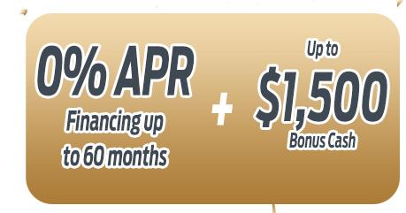 0% APR Financing up to 60 months                          PLUS up to $1,500 Bonus Cash