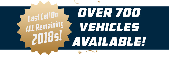 """Last Call on ALL Remaining 2018s!""""              right of burst in the block: """"OVER 700 VEHICLES AVAILABLE!"""""""