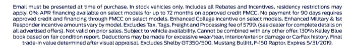 Email must be presented at time of purchase. In stock vehicles only. Includes all Rebates and Incentives, residency restrictions may apply. 0% APR financing available on select models for up to 72 months on approved credit FMCC. No payment for 90 days requires approved credit and financing through FMCC on select models. Enhanced College incentive on select models. Enhanced Military & 1st Responder incentive amounts vary by model. Excludes Tax, Tags, Freight and Processing fee of $799. (see dealer for complete details on all advertised offers). Not valid on prior sales. Subject to vehicle availability. Cannot be combined with any other offer. 130% Kelley Blue book based on fair condition report. Deductions may be made for excessive wear/tear, interior/exterior damage or CarFax history. Final trade-in value determined after visual appraisal. Excludes Shelby GT350/500, Mustang Bullitt, F-150 Raptor. Expires 5/31/2019.