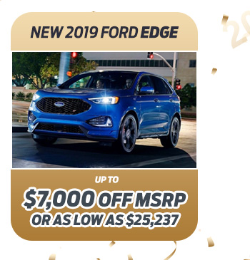 New 2019 Ford Edge                              Up to $7,000 off MSRP                                                          Or as low as $25,237