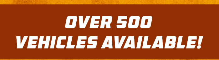 OVER 500 VEHICLES AVAILABLE!